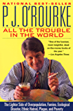 All the Trouble in the World: The Lighter Side of Overpopulation, Famine, Ecological Disaster, Ethnic Hatred, Plague, and Poverty (O'Rourke, P. J.)