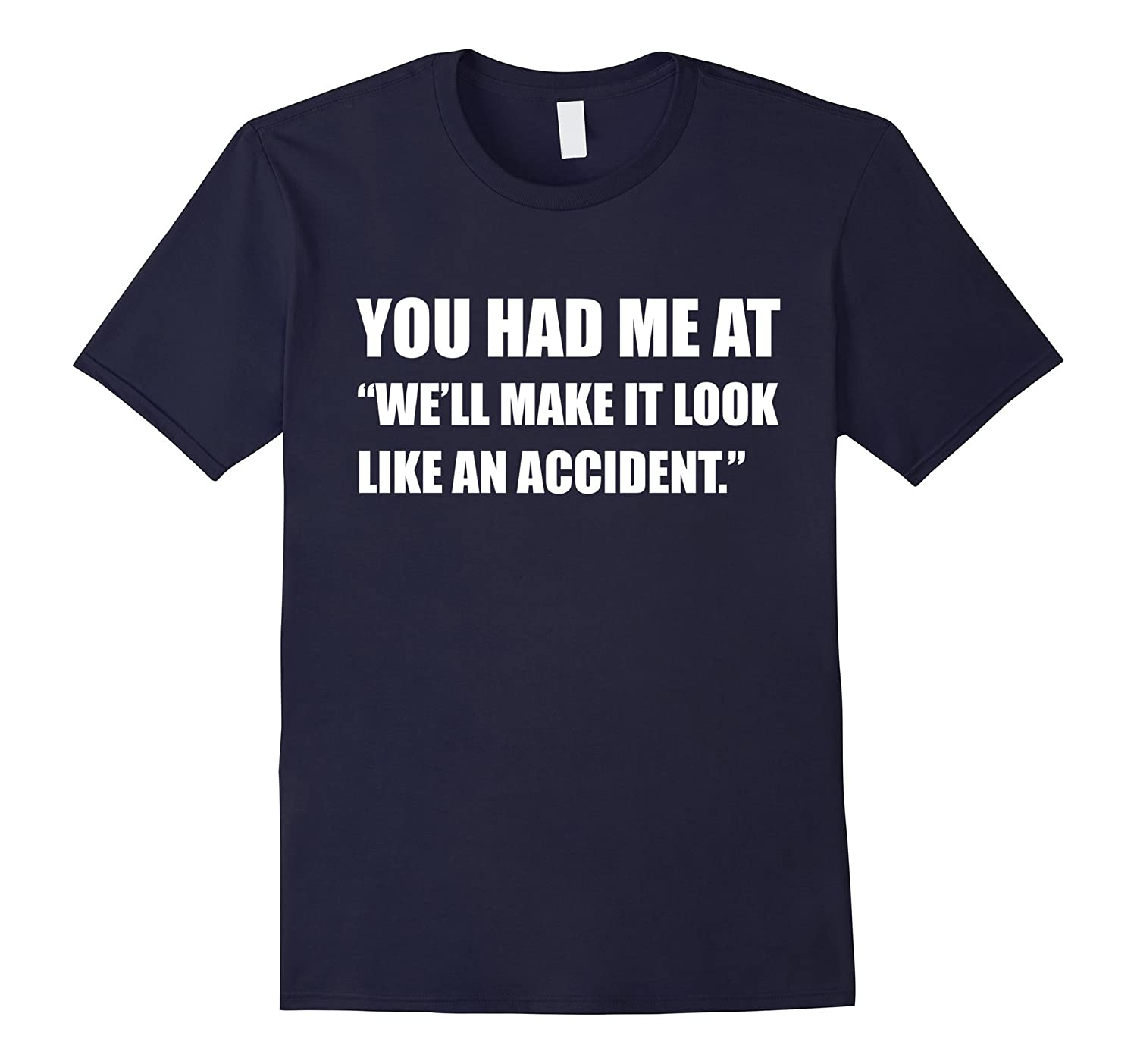 You had me at Well make it look like an accident T-shirt-TH