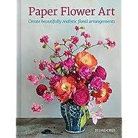 Paper Flower Art: Create Beautifully Realistic Floral Arrangements