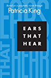 Ears That Hear: Based on a Prophetic Vision Through Patricia King