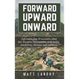 Forward, Upward, Onward: Life lessons from 48 mountains about love, discipline, determination, goals, habits, mindfulness, ch