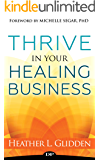 Thrive in Your Healing Business: Do the Work You Love without Sacrificing Yourself