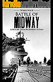Battle of Midway - World War II: A History From Beginning to End (World War 2 Battles Book 7) (English Edition)