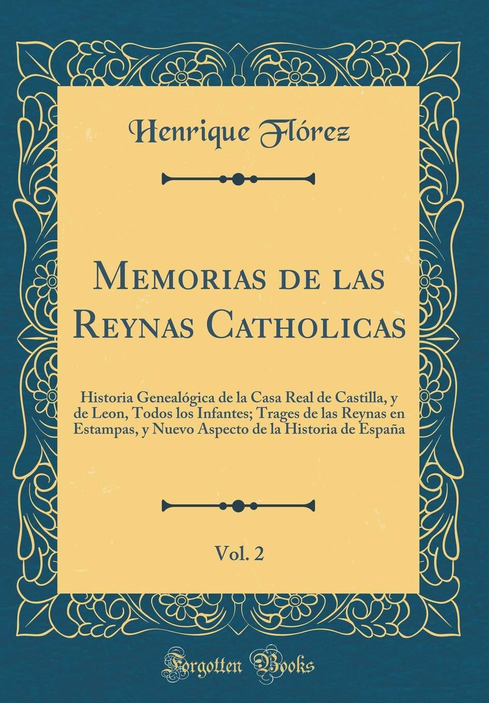 Memorias de Las Reynas Catholicas, Vol. 2: Historia Genealogica de ...