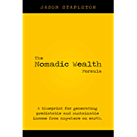The Nomadic Wealth Formula : A blueprint for generating predictable and sustainable income from anywhere on earth…