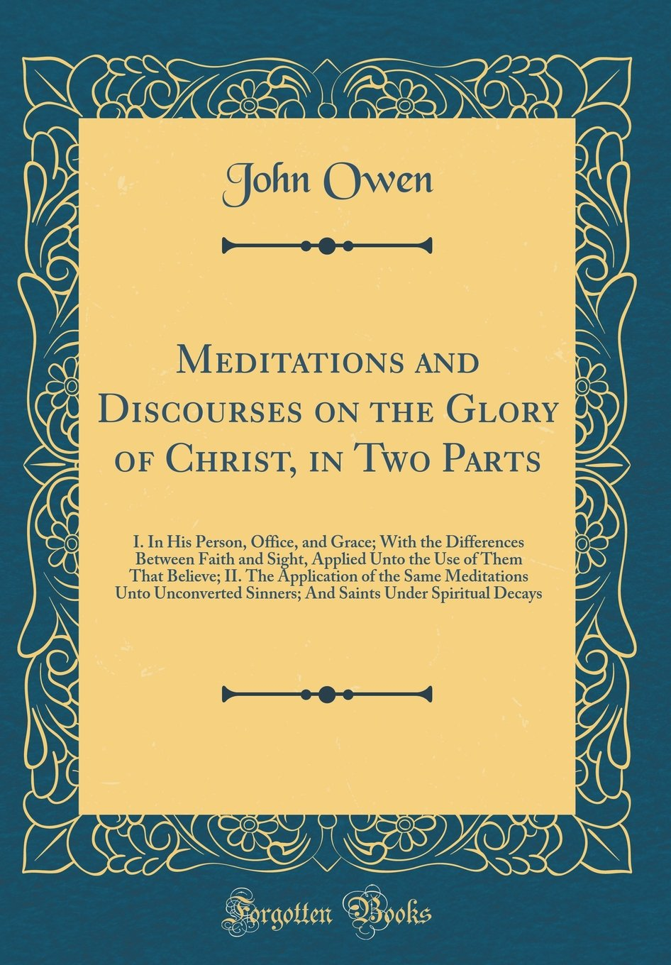 Read Online Meditations and Discourses on the Glory of Christ, in Two Parts: I. In His Person, Office, and Grace; With the Differences Between Faith and Sight, ... of the Same Meditations Unto Unconverted Sin pdf