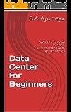 Data Center for Beginners: A beginner's guide towards understanding Data Center Design