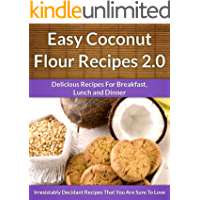 Coconut Flour Recipes 2.0 - A Decadent Gluten-Free, Low-Carb Alternative To Wheat (The Easy Recipe Book 37)