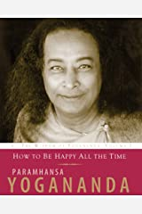 How to Be Happy All the Time: The Wisdom of Yogananda, Volume 1 Kindle Edition