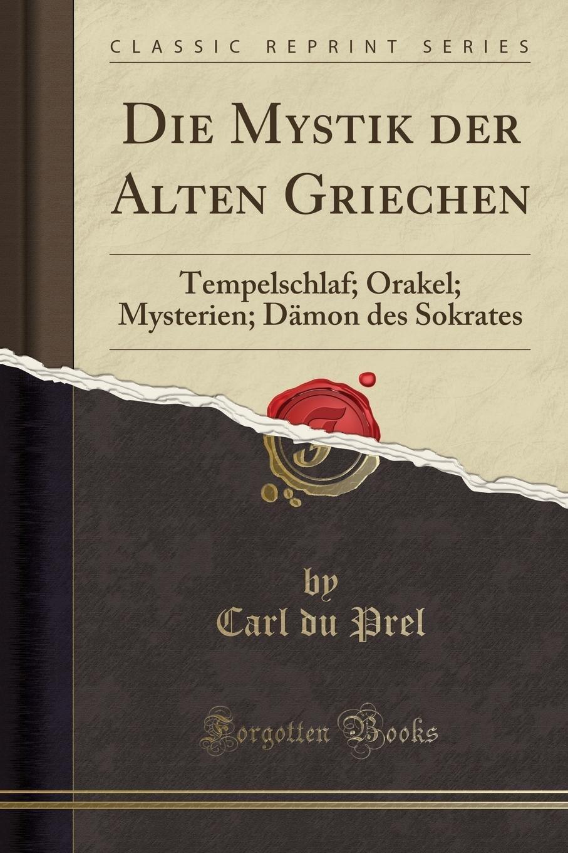 Die Mystik der Alten Griechen: Tempelschlaf; Orakel; Mysterien; Dämon des Sokrates (Classic Reprint)