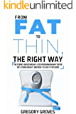FROM FAT TO THIN, THE RIGHT WAY: The science-based weight loss program on why you're not losing weight, and how to lose…
