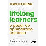 Lifelong learners – o poder do aprendizado contínuo: Aprenda a aprender e mantenha-se relevante em um mundo repleto de mudanç