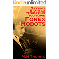 Getting Started in Creating Your Own Forex Robots (Thorne's Forex Series Book 1)