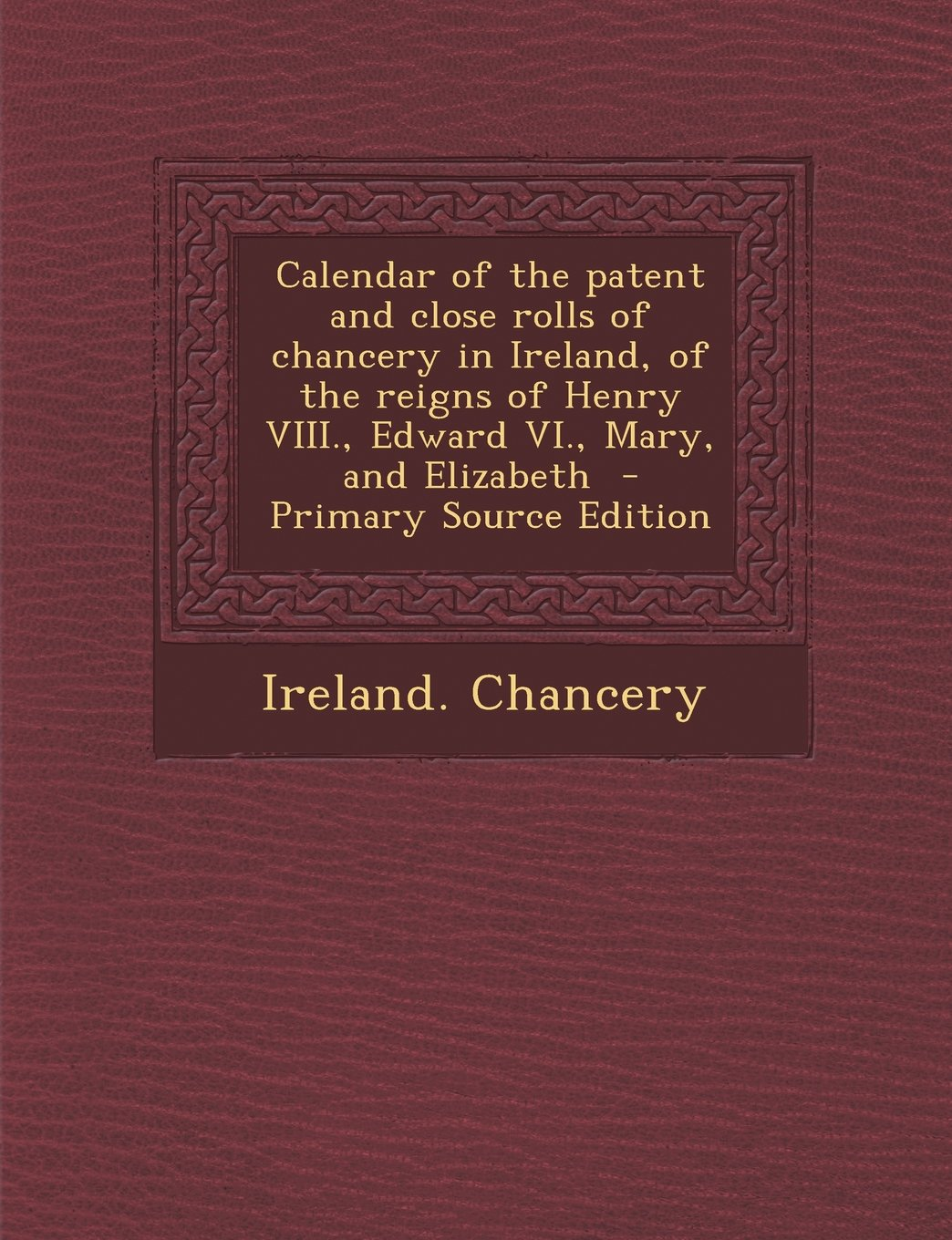 Calendar of the Patent and Close Rolls of Chancery in Ireland, of the Reigns of Henry VIII., Edward VI., Mary, and Elizabeth pdf