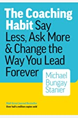 The Coaching Habit: Say Less, Ask More & Change the Way You Lead Forever Kindle Edition