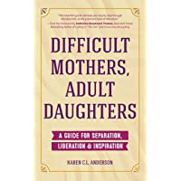 Difficult Mothers, Adult Daughters: A Guide For Separation, Liberation & Inspiration (Narcissistic Mother or Borderline…