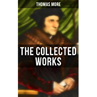 The Collected Works: Utopia, The History of King Richard III, Dialogue of Comfort Against Tribulation, De Tristitia Christi, Biography (English Edition)