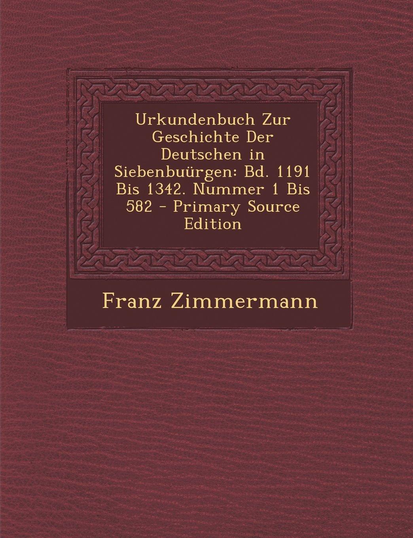 Read Online Urkundenbuch Zur Geschichte Der Deutschen in Siebenbuurgen: Bd. 1191 Bis 1342. Nummer 1 Bis 582 - Primary Source Edition (Latin Edition) pdf epub