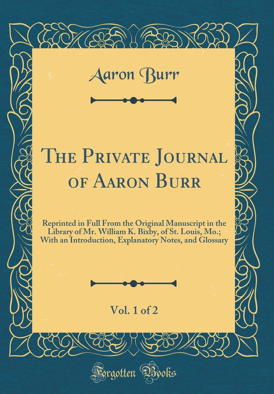 The Private Journal of Aaron Burr, Vol. 1 of 2: Reprinted in Full From the Original Manuscript in the Library of Mr. William K. Bixby, of St. Louis, ... Notes, and Glossary (Classic Reprint) pdf