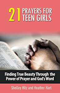 21 Prayers for Teen Girls: Finding True Beauty Through the Power of Prayer and God's Word (True Beauty Books) (Volume 2)