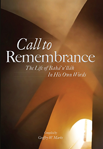 Call to Remembrance: The Life of Bahaullah in His Own Words