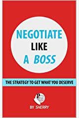 Negotiate Like a Boss: The strategy to get what you deserve Kindle Edition