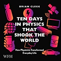Ten Days in Physics That Shook the World: How Physicists Transformed Everyday Life