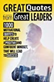 Great Quotes From Great Leaders: 1000 Motivational Quotes to Help Create a Positive and Confident Mindset, that Will…