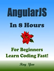ANGULARJS: In 8 Hours, For Beginners, Learn Coding Fast! Angular Programming Language Crash Course, Quick Start Guide, Tutorial Book with Hands-On Projects in Easy Steps! An Ultimate Beginner's Guide