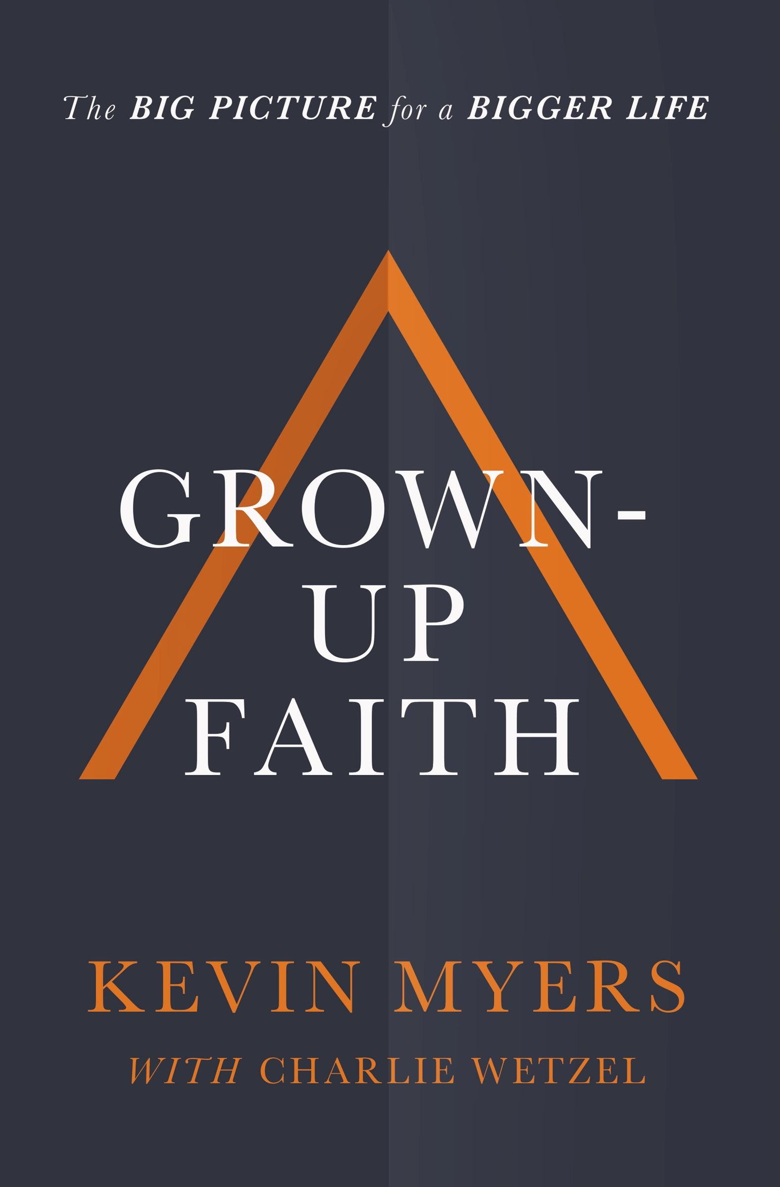 Grown-up Faith: The Big Picture for a Bigger Life: Kevin Myers