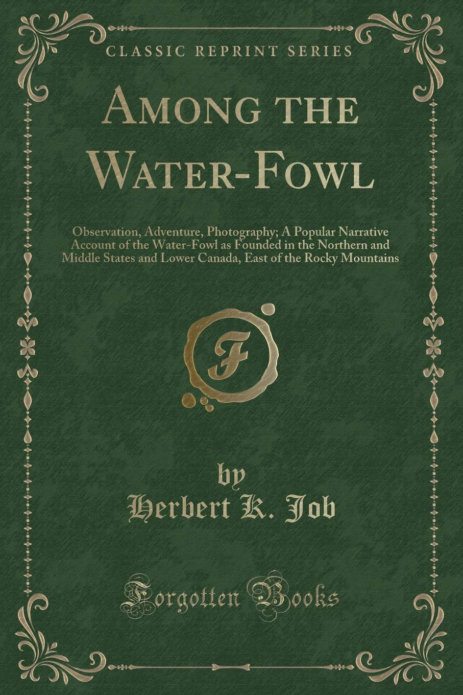 Among the Water-Fowl: Observation, Adventure, Photography; A Popular Narrative Account of the Water-Fowl as Founded in the Northern and Middle States ... East of the Rocky Mountains (Classic Reprint) PDF