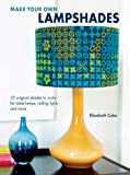 Make Your Own Lampshades: 35 original shades to make for table lamps, ceiling lights and more