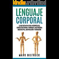 Lenguaje Corporal: la Guìa Definitiva para Interpretar el Lenguaje No Verbal y Dominar a Una Persona Mediante PNL…