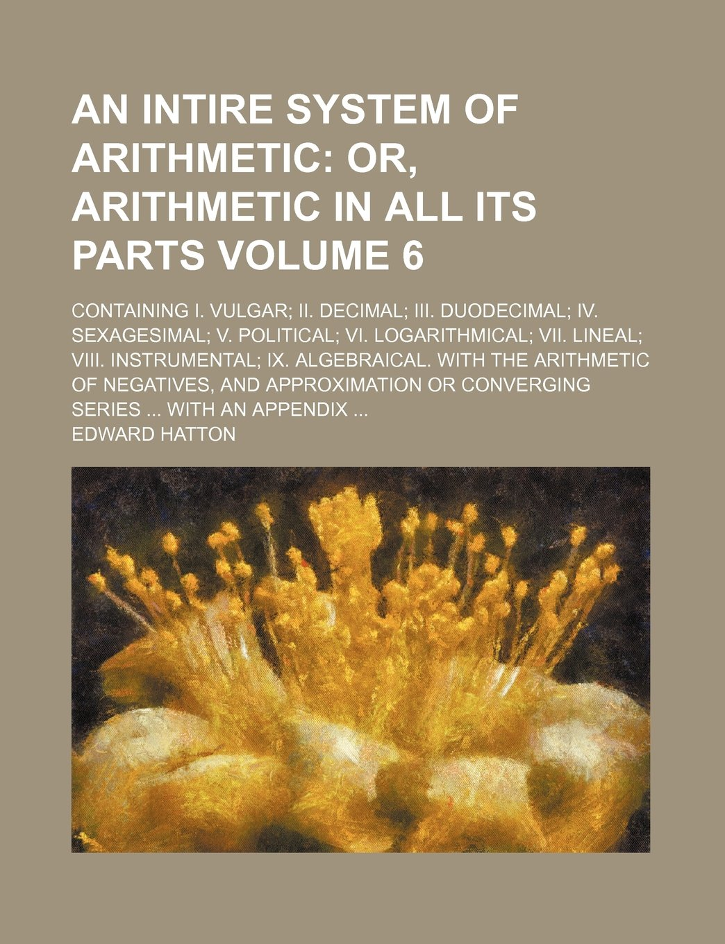 An intire system of arithmetic Volume 6; Containing I. Vulgar; II. Decimal; III. Duodecimal; IV. Sexagesimal; V. Political; VI. Logarithmical; VII. ... of negatives, and approximation or converg pdf epub