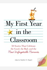 My First Year in the Classroom: 50 Stories That Celebrate the Good, the Bad, and the Most Unforgettable Moments Paperback