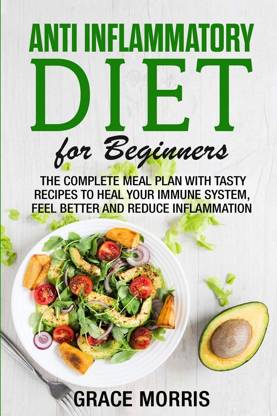 Anti Inflammatory Diet For Beginners The Complete Meal Plan With Tasty Recipes To Heal Your Immune System Feel Better And Reduce Inflammation Morris Grace 9798649718776 Amazon Com Books