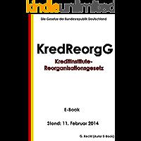 Gesetz zur Reorganisation von Kreditinstituten (Kreditinstitute-Reorganisationsgesetz - KredReorgG) - E-Book - Stand: 11. Februar 2014 (German Edition)