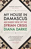 My House in Damascus: An Inside View of the Syrian Crisis