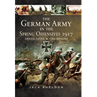 The German Army in the Spring Offensives 1917: Arras, Aisne, & Champagne