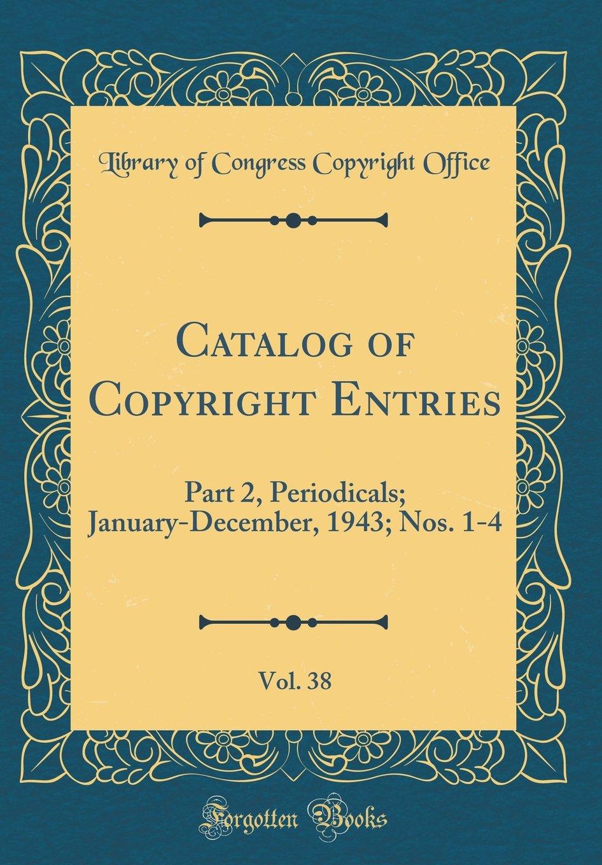 Download Catalog of Copyright Entries, Vol. 38: Part 2, Periodicals; January-December, 1943; Nos. 1-4 (Classic Reprint) pdf epub