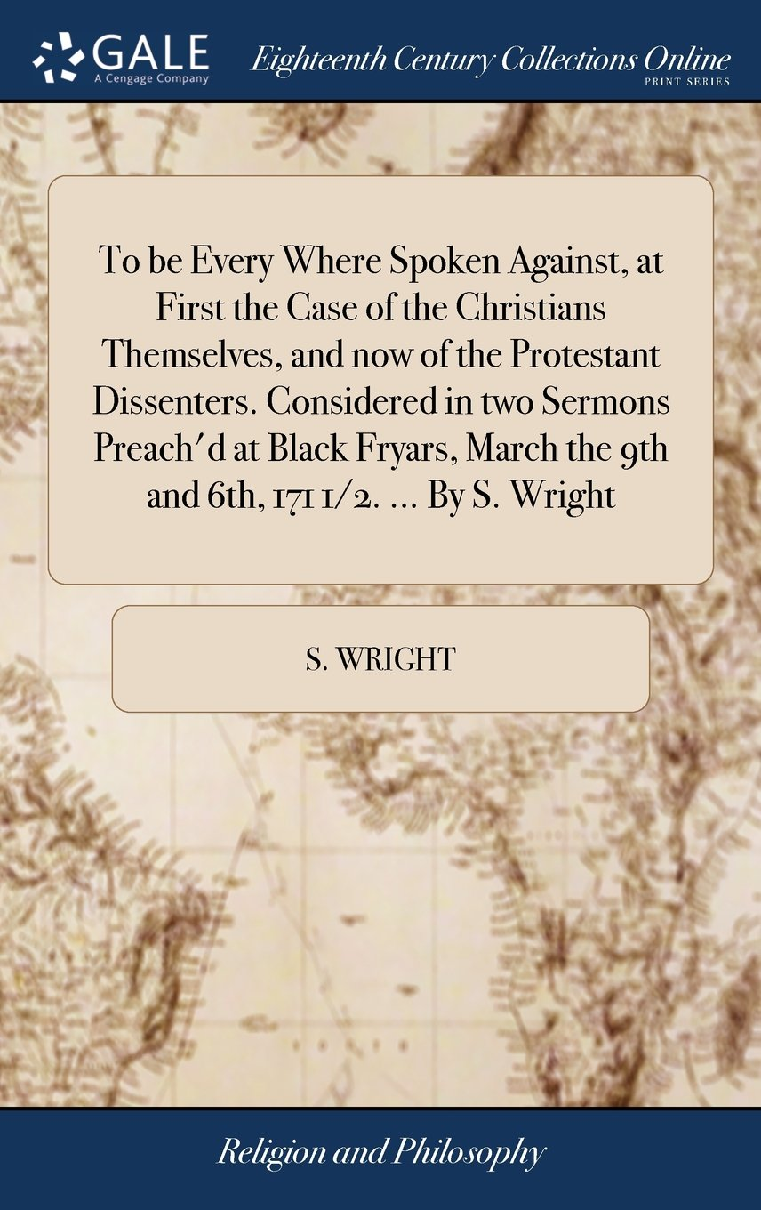 Download To Be Every Where Spoken Against, at First the Case of the Christians Themselves, and Now of the Protestant Dissenters. Considered in Two Sermons ... the 9th and 6th, 171 1/2. ... by S. Wright pdf epub