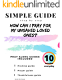How can I pray for my unsaved loved ones?: Simple guide. Step by step. Pray along guides included.