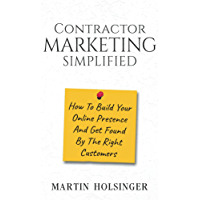 Contractor Marketing Simplified: How To Build Your Online Presence And Get Found By The Right Customers