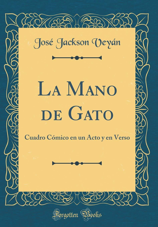 La Mano de Gato: Cuadro Cómico En Un Acto Y En Verso (Classic Reprint) (Spanish Edition): Jose Jackson Veyan: 9781391384351: Amazon.com: Books
