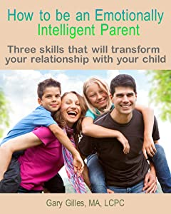 How to be an Emotionally Intelligent Parent: Three skills that will transform your relationship with your child