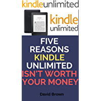 FIVE REASONS KINDLE UNLIMITED ISN'T WORTH YOUR MONEY: Why Most of You Should Not Use Kindle Unlimited Membership: ...Why Most of You Should Not Use Kindle Unlimited Membership