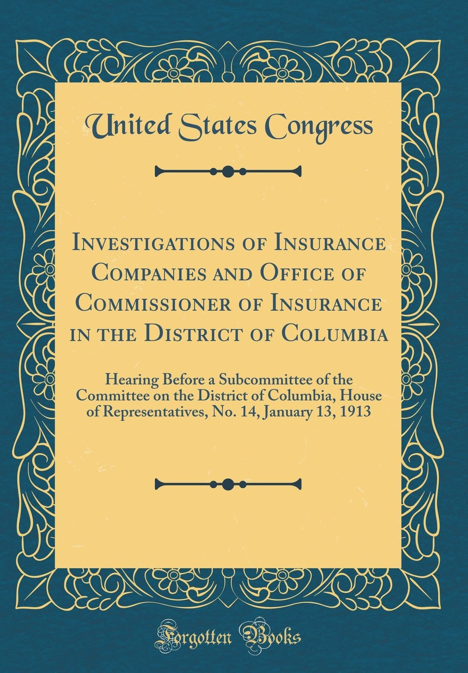 Download Investigations of Insurance Companies and Office of Commissioner of Insurance in the District of Columbia: Hearing Before a Subcommittee of the ... No. 14, January 13, 1913 (Classic Reprint) pdf epub