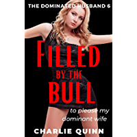 Filled by the Bull - to please my dominant wife: Femdom, sissy, forced fem, chastity (The Dominated Husband Book 6…