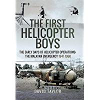 The First Helicopter Boys: The Early Days of Helicopter Operations - The Malayan Emergency, 1947–1960
