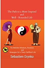 The Path to a More Inspired and Well-Rounded Life: No-bullshit mindsets, routines and strategies for a more truly fulfilled life Kindle Edition